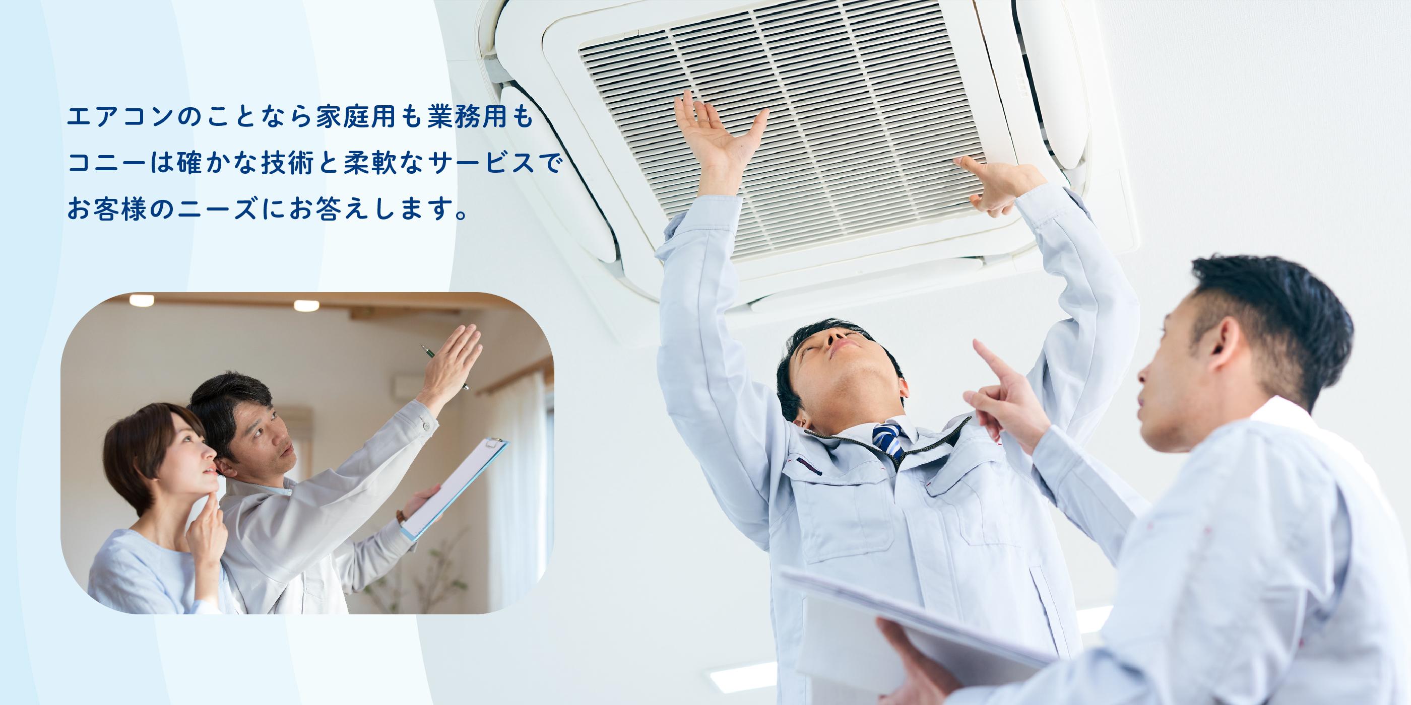 エアコンのことなら家庭用も業務用もコニーは確かな技術と柔軟なサービスでお客様のニーズにお答えします。